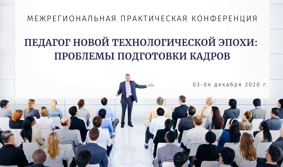 Межрегиональная практическая конференция «Педагог новой технологической эпохи: проблемы подготовки кадров»